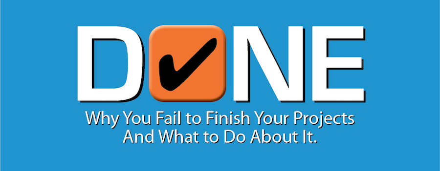 Done - Why You Fail to Finish Your Projects and What To Do About It