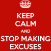 Keep Calm and Stop Making Excuses