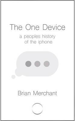 Brian Merchant - The One Device: A Peoples history of the iphone