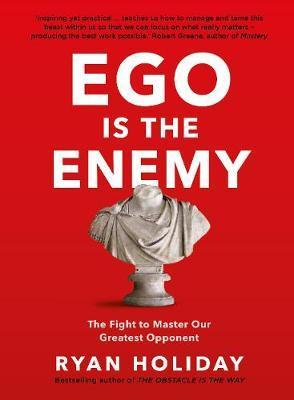 Ryan Holiday - Ego is the Enemy: The fight to master our greatest opponent